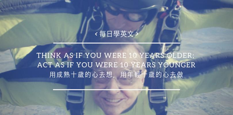 [每日學英文] Think as if you were 10 years older. 用成熟十歲的心去想,用年輕十歲的心去做~