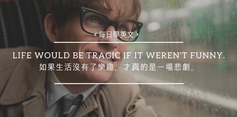[每日學英文 – 奧斯卡電影名言] Life would be tragic if it weren't funny 如果生活沒有樂趣,才真的是一場悲劇~《愛的萬物論》