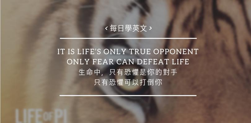 [每日學英文]Fear is life's only true opponent. 生命中,只有恐懼是你的對手,最大的敵人通常不是別人,而是自己!鼓起勇氣克服恐懼,不再裹足不前!