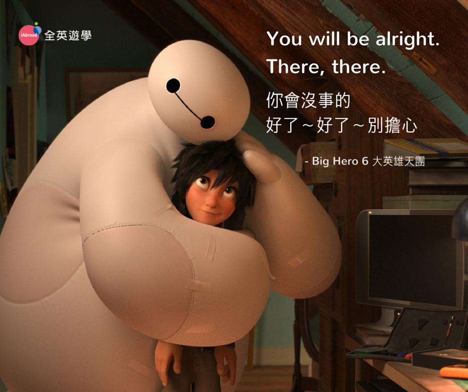 你會沒事的,好了好了,別擔心。You will be alright. There, there