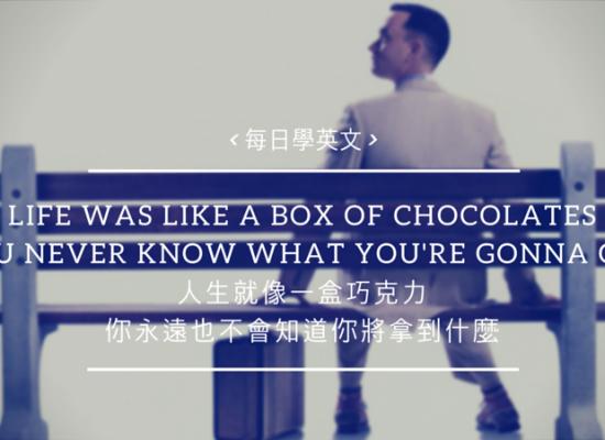 [每日學英文] 人生就像一盒巧克力,總是讓你有驚有喜,因為你永遠也不會知道你將拿到什麼~