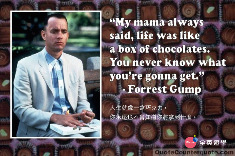 Life was like a box of chocolates. You never know what you're gonna get 人生就像一盒巧克力。你永遠也不會知道你將拿到什麼