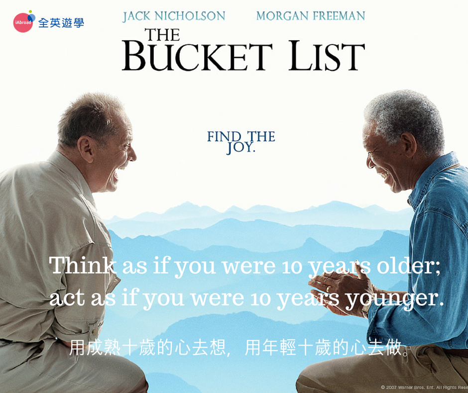 Think as if you were 10 years older; act as if you were 10 years younger 用成熟十歲的心去想 用年輕十歲的心去做